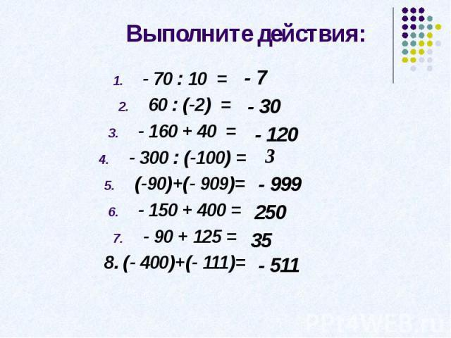 Выполните действия: - 70 : 10 = 60 : (-2) =- 160 + 40 = - 300 : (-100) = (-90)+(- 909)=- 150 + 400 =- 90 + 125 =8. (- 400)+(- 111)=