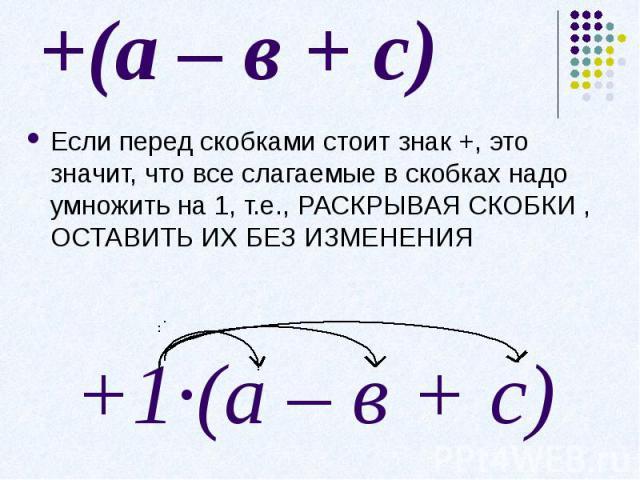 +(а – в + с)Если перед скобками стоит знак +, это значит, что все слагаемые в скобках надо умножить на 1, т.е., РАСКРЫВАЯ СКОБКИ , ОСТАВИТЬ ИХ БЕЗ ИЗМЕНЕНИЯ