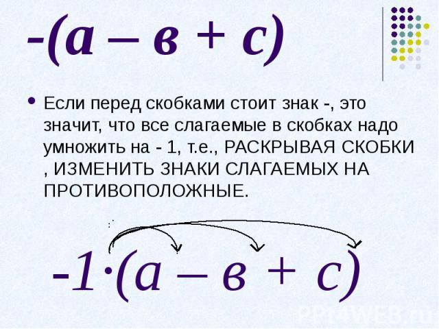 -(а – в + с)Если перед скобками стоит знак -, это значит, что все слагаемые в скобках надо умножить на - 1, т.е., РАСКРЫВАЯ СКОБКИ , ИЗМЕНИТЬ ЗНАКИ СЛАГАЕМЫХ НА ПРОТИВОПОЛОЖНЫЕ.