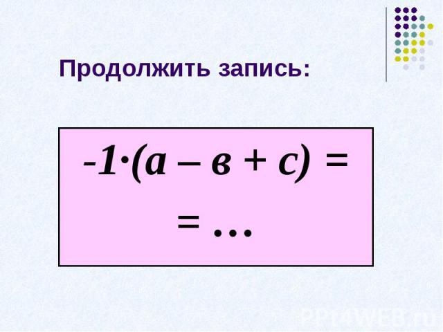 Продолжить запись:-1·(а – в + с) == …