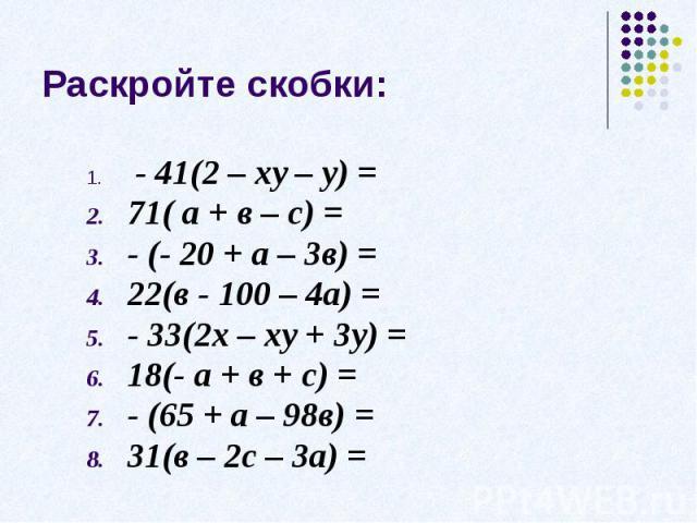 Раскройте скобки: - 41(2 – ху – у) =71( а + в – с) =- (- 20 + а – 3в) =22(в - 100 – 4а) = - 33(2х – ху + 3у) =18(- а + в + с) =- (65 + а – 98в) =31(в – 2с – 3а) =