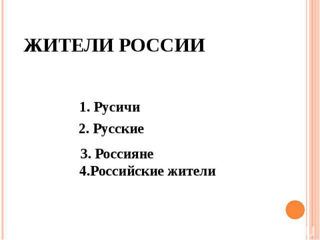 Жители России 1. Русичи 2. Русские 4.Российские жители 3. Россияне
