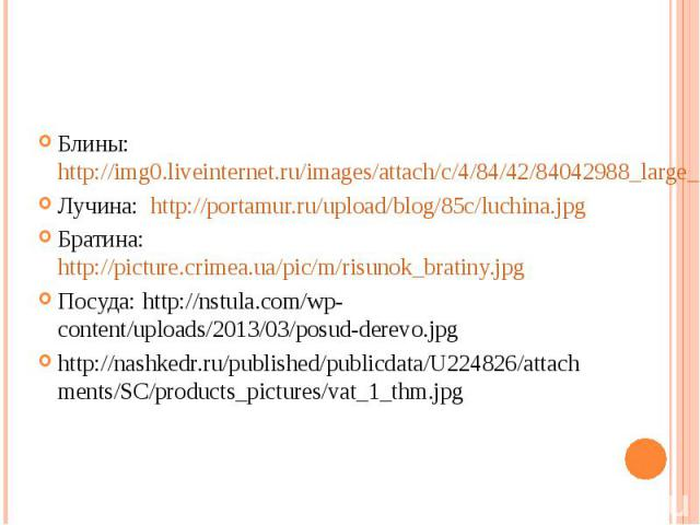 Блины: http://img0.liveinternet.ru/images/attach/c/4/84/42/84042988_large_3640123_4bede74d50f3.jpgБлины: http://img0.liveinternet.ru/images/attach/c/4/84/42/84042988_large_3640123_4bede74d50f3.jpgЛучина: http://portamur.ru/upload/blog/85c/luchina.jp…