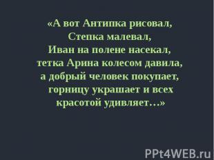 «А вот Антипка рисовал, Степка малевал, Иван на полене насекал, тетка Арина коле