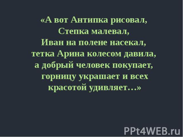 «А вот Антипка рисовал, Степка малевал, Иван на полене насекал, тетка Арина колесом давила, а добрый человек покупает, горницу украшает и всех красотой удивляет…»
