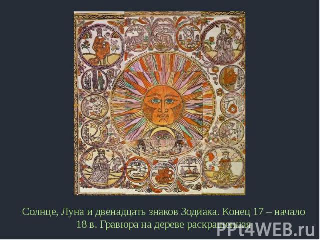 Солнце, Луна и двенадцать знаков Зодиака. Конец 17 – начало 18 в. Гравюра на дереве раскрашенная