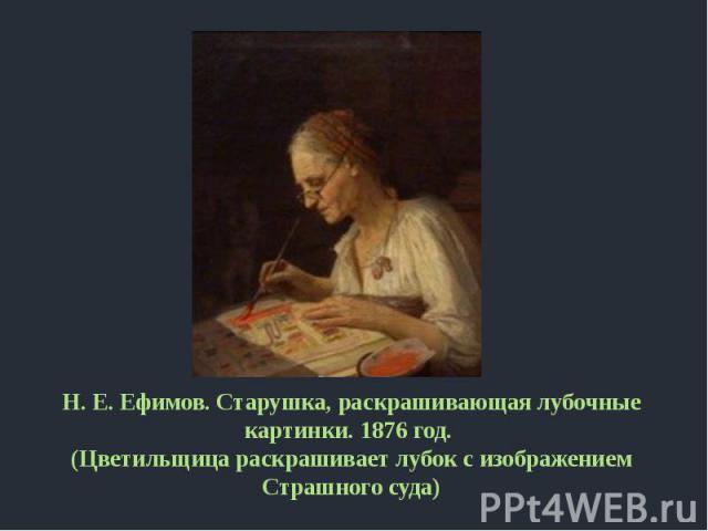 Н. Е. Ефимов. Старушка, раскрашивающая лубочные картинки. 1876 год. (Цветильщица раскрашивает лубок с изображением Страшного суда)