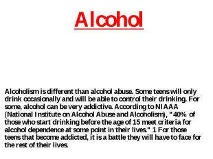 Alcoholism is different than alcohol abuse. Some teens will only drink occasiona