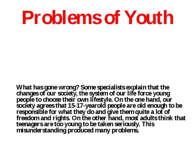 What has gone wrong? Some specialists explain that the changes of our society, the system of our life force young people to choose their own lifestyle. On the one hand, our society agrees that 15-17-yearold people are old enough to be responsible fo…