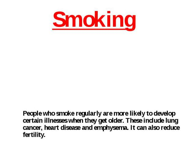 People who smoke regularly are more likely to develop certain illnesses when they get older. These include lung cancer, heart disease and emphysema. It can also reduce fertility.