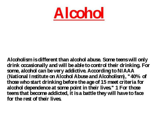 Alcoholism is different than alcohol abuse. Some teens will only drink occasionally and will be able to control their drinking. For some, alcohol can be very addictive. According to NIAAA (National Institute on Alcohol Abuse and Alcoholism),