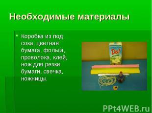 Необходимые материалыКоробка из под сока, цветная бумага, фольга, проволока, кле
