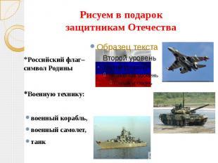 Рисуем в подарокзащитникам Отечества*Российский флаг– символ Родины*Военную техн