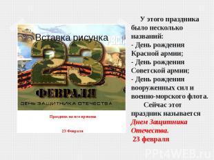У этого праздника было несколько названий:- День рождения Красной армии;- День р