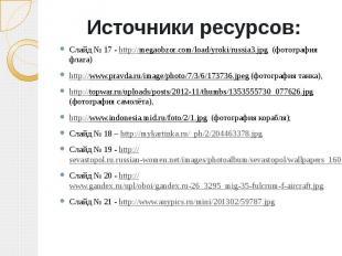 Источники ресурсов:Слайд № 17 - http://megaobzor.com/load/yroki/russia3.jpg (фот
