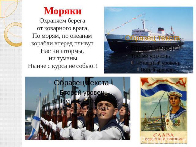 МорякиОхраняем берега от коварного врага,По морям, по океанам корабли вперед плывут.Нас ни штормы, ни туманыНынче с курса не собьют!