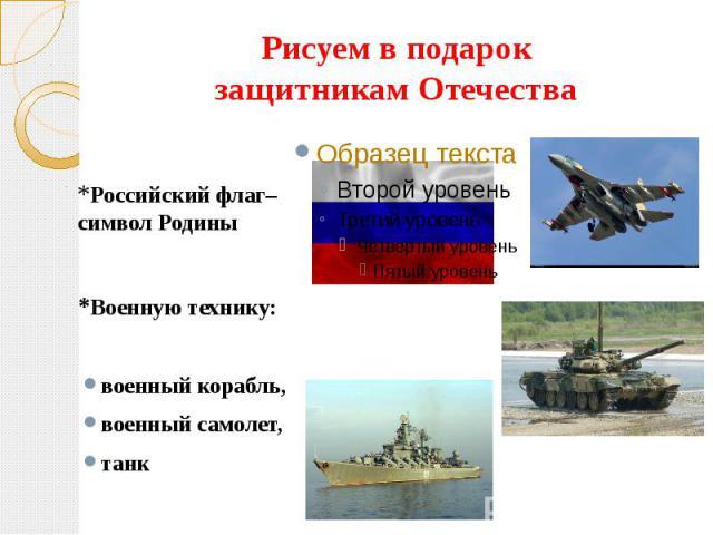 Рисуем в подарокзащитникам Отечества*Российский флаг– символ Родины*Военную технику:военный корабль,военный самолет,танк
