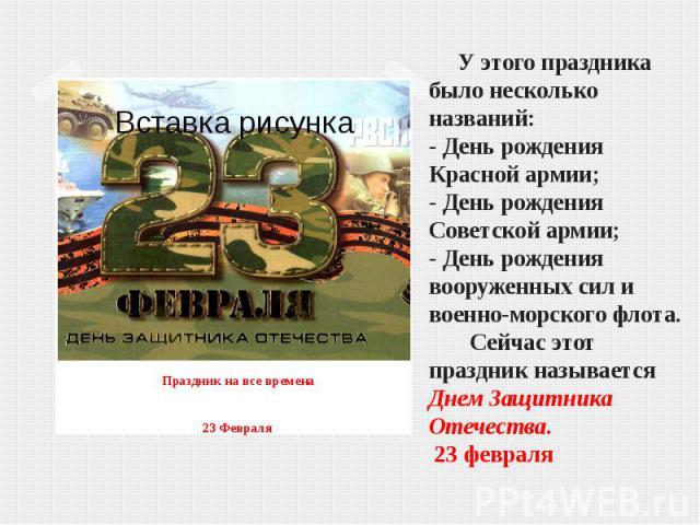 У этого праздника было несколько названий:- День рождения Красной армии;- День рождения Советской армии;- День рождения вооруженных сил и военно-морского флота. Сейчас этот праздник называется Днем Защитника Отечества. 23 февраля Праздник на все вре…