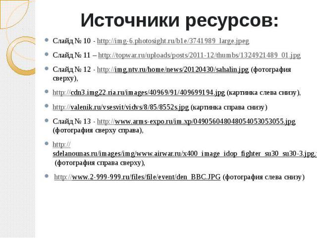 Источники ресурсов:Слайд № 10 - http://img-6.photosight.ru/b1e/3741989_large.jpegСлайд № 11 – http://topwar.ru/uploads/posts/2011-12/thumbs/1324921489_01.jpgСлайд № 12 - http://img.ntv.ru/home/news/20120430/sahalin.jpg (фотография сверху), http://cd…