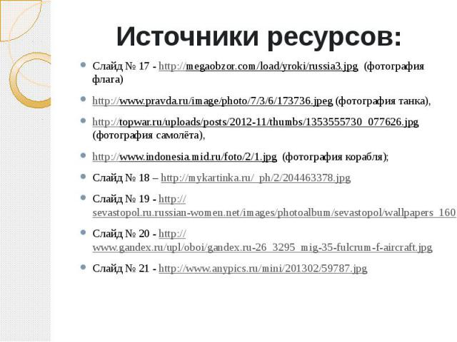 Источники ресурсов:Слайд № 17 - http://megaobzor.com/load/yroki/russia3.jpg (фотография флага)http://www.pravda.ru/image/photo/7/3/6/173736.jpeg (фотография танка), http://topwar.ru/uploads/posts/2012-11/thumbs/1353555730_077626.jpg (фотография само…