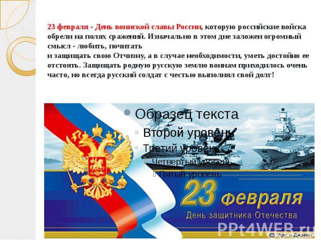 23 февраля - День воинской славы России, которую российские войска обрели на полях сражений. Изначально в этом дне заложен огромный смысл - любить, почитать и защищать свою Отчизну, а в случае необходимости, уметь достойно ее отстоять. Защищать родн…