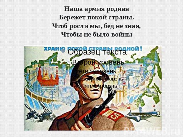 Наша армия роднаяБережет покой страны.Чтоб росли мы, бед не зная,Чтобы не было войны