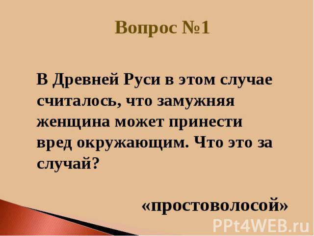 В Древней Руси в этом случае считалось, что замужняя женщина может принести вред окружающим. Что это за случай?