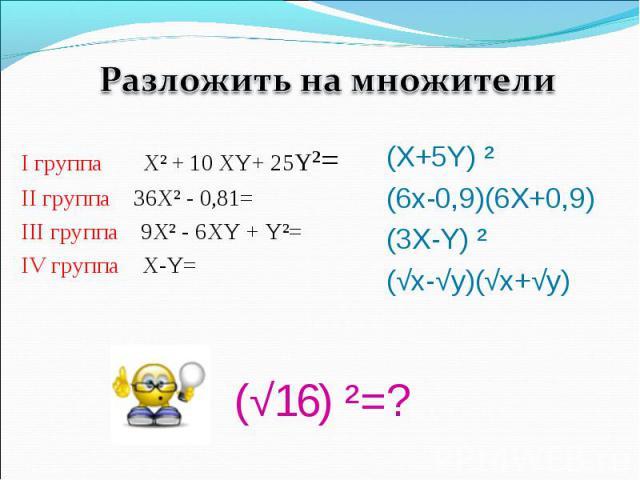Разложить на множителиI группа Х² + 10 XY+ 25Y²= II группа 36Х² - 0,81= III группа 9Х² - 6XY + Y²=IV группа X-Y=(X+5Y) ²(6x-0,9)(6X+0,9)(3X-Y) ²(√x-√y)(√x+√y)