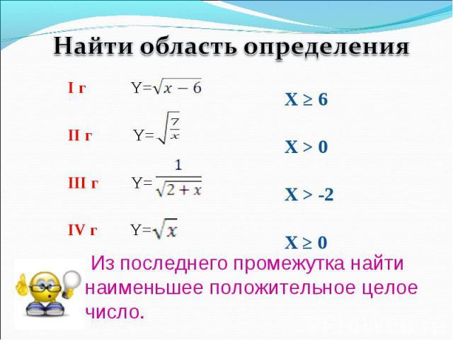 Найти область определенияИз последнего промежутка найти наименьшее положительное целое число.