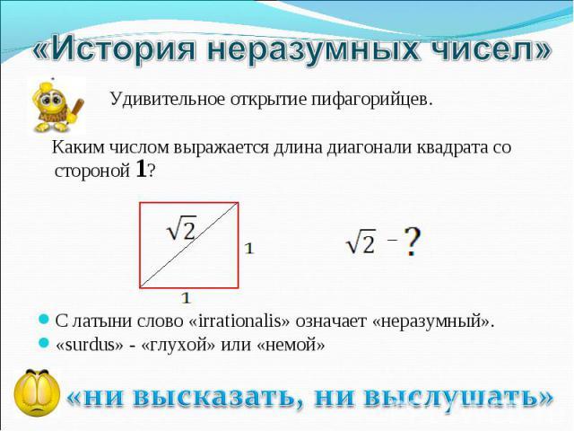 «История неразумных чисел» Удивительное открытие пифагорийцев. Каким числом выражается длина диагонали квадрата со стороной 1? С латыни слово «irrationalis» означает «неразумный».«surdus» - «глухой» или «немой»«ни высказать, ни выслушать»