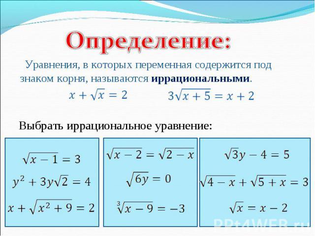 Определение:Уравнения, в которых переменная содержится под знаком корня, называются иррациональными. Выбрать иррациональное уравнение: