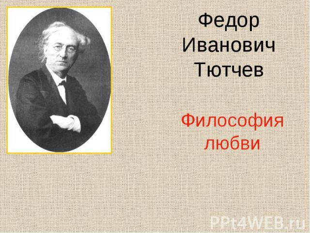 Федор Иванович ТютчевФилософия любви