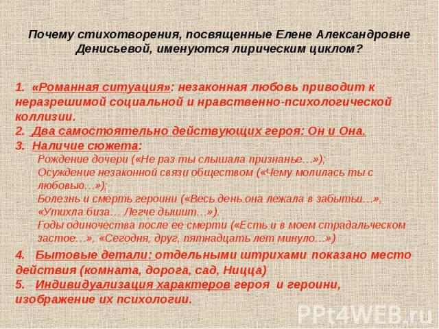 Почему стихотворения, посвященные Елене Александровне Денисьевой, именуются лирическим циклом?1. «Романная ситуация»: незаконная любовь приводит к неразрешимой социальной и нравственно-психологической коллизии.2. Два самостоятельно действующих героя…