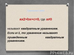 Уравнения видаax2+bx+c=0, где a≠0называют квадратным уравнением.Если а=1, то ура