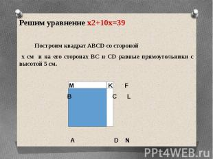 Решим уравнение x2+10x=39Решим уравнение x2+10x=39 Построим квадрат ABCD со стор