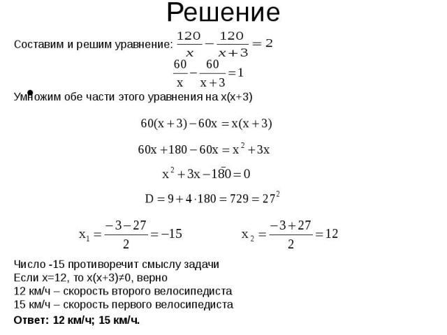 Составим и решим уравнение:Умножим обе части этого уравнения на x(x+3)Число -15 противоречит смыслу задачиЕсли х=12, то х(х+3)≠0, верно12 км/ч – скорость второго велосипедиста15 км/ч – скорость первого велосипедиста