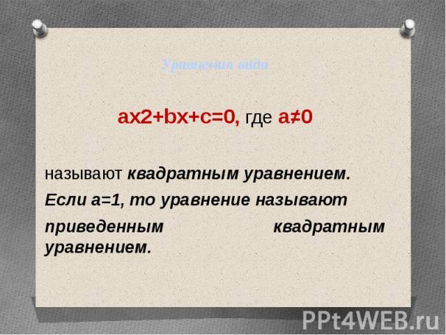 Уравнения видаax2+bx+c=0, где a≠0называют квадратным уравнением.Если а=1, то уравнение называютприведенным квадратным уравнением.