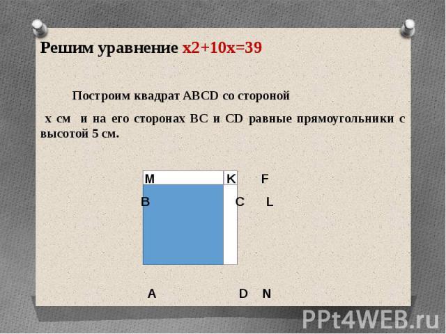 Решим уравнение x2+10x=39Решим уравнение x2+10x=39 Построим квадрат ABCD со стороной х см и на его сторонах ВС и СD равные прямоугольники с высотой 5 см. M K F В С L А D N