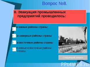 8. Эвакуация промышленных предприятий проводилось:
