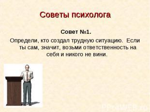 Советы психолога Совет №1.Определи, кто создал трудную ситуацию. Если ты с