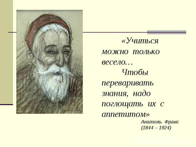 «Учиться можно только весело… Чтобы переваривать знания, надо поглощать их с аппетитом»Анатоль Франс (1844 – 1924)