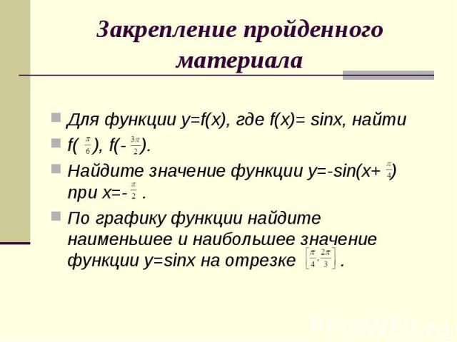 Закрепление пройденного материалаДля функции y=f(x), где f(x)= sinx, найти f( ), f(- ).Найдите значение функции y=-sin(x+ ) при x=- .По графику функции найдите наименьшее и наибольшее значение функции y=sinx на отрезке .