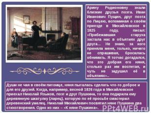 Арину Родионовну знали близкие друзья поэта. Иван Иванович Пущин, друг поэта по