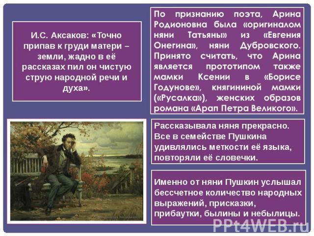 И.С. Аксаков: «Точно припав к груди матери – земли, жадно в её рассказах пил он чистую струю народной речи и духа».Рассказывала няня прекрасно. Все в семействе Пушкина удивлялись меткости её языка, повторяли её словечки. Именно от няни Пушкин услыша…