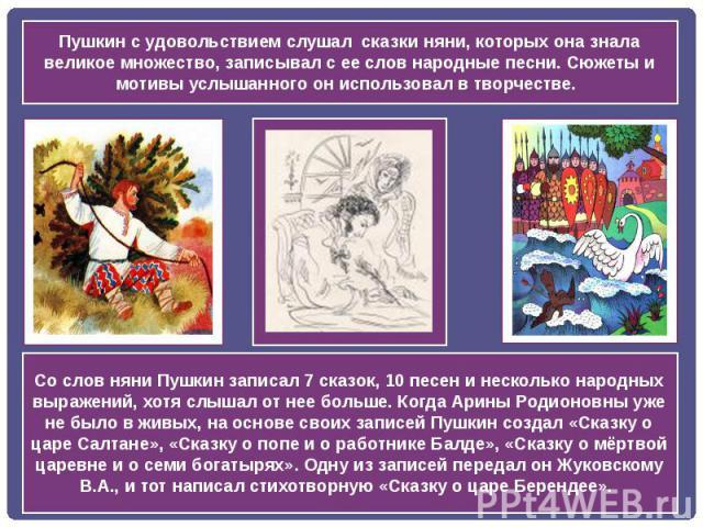 Пушкин с удовольствием слушал сказки няни, которых она знала великое множество, записывал с ее слов народные песни. Сюжеты и мотивы услышанного он использовал в творчестве. Со слов няни Пушкин записал 7 сказок, 10 песен и несколько народных выражени…