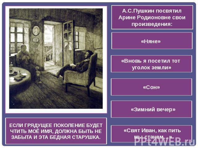 ЕСЛИ ГРЯДУЩЕЕ ПОКОЛЕНИЕ БУДЕТ ЧТИТЬ МОЁ ИМЯ, ДОЛЖНА БЫТЬ НЕ ЗАБЫТА И ЭТА БЕДНАЯ СТАРУШКА.А.С.Пушкин посвятил Арине Родионовне свои произведения: