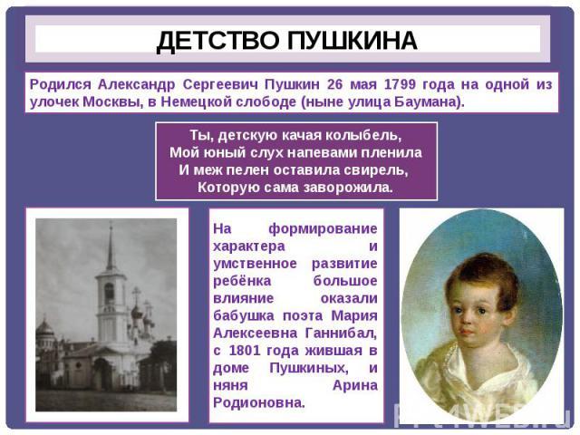 Родился Александр Сергеевич Пушкин 26 мая 1799 года на одной из улочек Москвы, в Немецкой слободе (ныне улица Баумана). Ты, детскую качая колыбель,Мой юный слух напевами пленилаИ меж пелен оставила свирель, Которую сама заворожила.На формирование ха…