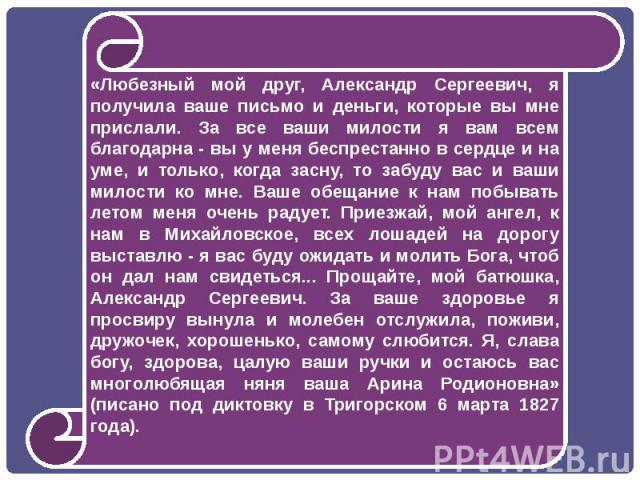 «Любезный мой друг, Александр Сергеевич, я получила ваше письмо и деньги, которые вы мне прислали. За все ваши милости я вам всем благодарна - вы у меня беспрестанно в сердце и на уме, и только, когда засну, то забуду вас и ваши милости ко мне. Ваше…
