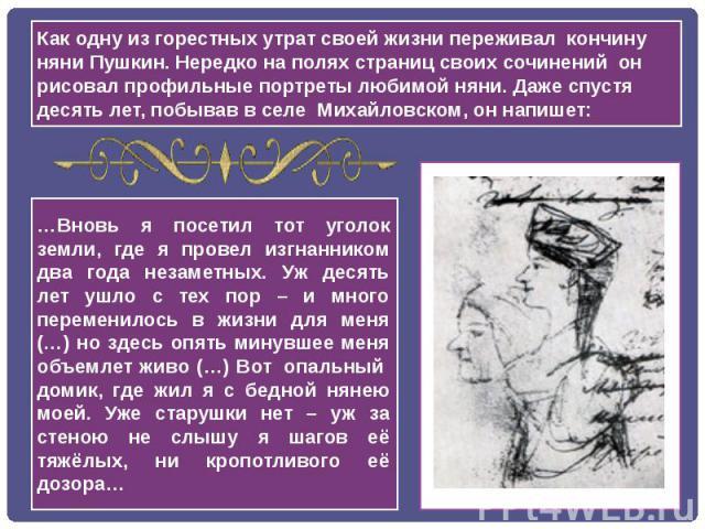 Как одну из горестных утрат своей жизни переживал кончину няни Пушкин. Нередко на полях страниц своих сочинений он рисовал профильные портреты любимой няни. Даже спустя десять лет, побывав в селе Михайловском, он напишет: …Вновь я посетил тот угол…