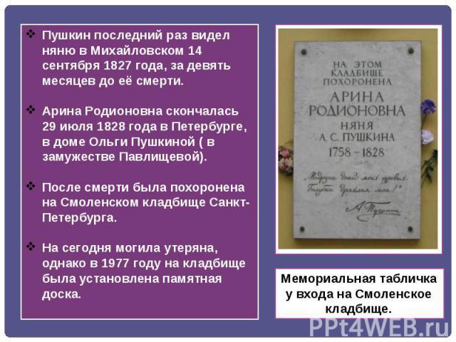 Пушкин последний раз видел няню в Михайловском 14 сентября 1827 года, за девять месяцев до её смерти.Арина Родионовна скончалась 29 июля 1828 года в Петербурге, в доме Ольги Пушкиной ( в замужестве Павлищевой).После смерти была похоронена на Смоленс…